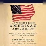 The Thirteen American Arguments Enduring Debates That Define and Inspire Our Country, Howard Fineman