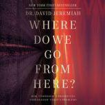 Where Do We Go from Here? How Tomorrow's Prophecies Foreshadow Today's Problems, Dr.  David Jeremiah