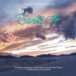 Santa Fe Trail, The: The History and Legacy of 19th Century America's Most Popular Overland Route to the Southwest, Charles River Editors