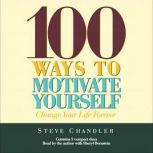 100 Ways to Motivate Yourself Change Your Life Forever, Steve Chandler