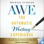 The Automatic Writing Experience (AWE) How to Turn Your Journaling into Channeling to Get Unstuck, Find Direction, and Live Your Greatest Life!, Michael Sandler