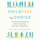 Childfree By Choice The Movement Redefining Family and Creating a New Age of Independence, Dr. Amy Blackstone