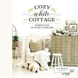 Cozy White Cottage 100 Ways to Love the Feeling of Being Home, Liz Marie Galvan