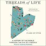 Threads of Life A History of the World Through the Eye of a Needle, Clare Hunter