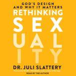 Rethinking Sexuality God's Design and Why It Matters, Dr. Juli Slattery