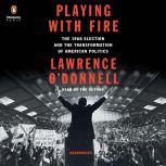 Playing with Fire The 1968 Election and the Transformation of American Politics, Lawrence O'Donnell