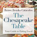 The Chesapeake Table Your Guide to Eating Local, Renee Brooks Catacalos