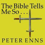 The Bible Tells Me So Why Defending Scripture Has Made Us Unable to Read It, Peter Enns