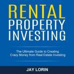 Rental Property Investing: The Ultimate Guide to Creating Crazy Money from Real Estate Investing, Jay Lorin