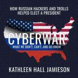 Cyberwar How Russian Hackers and Trolls Helped Elect a President What We Don't, Can't, and Do Know, Kathleen Hall Jamieson