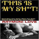 This Is My Sh*t! Don't Deny Your Heart, What Your Body Desires. Make their Sex Yours Today!, Raymoni Love