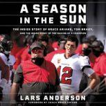 A Season in the Sun The Inside Story of Bruce Arians, Tom Brady, and the Making of a Champion, Lars Anderson
