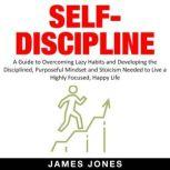 SELF-DISCIPLINE A Guide to Overcoming Lazy Habits and Developing the Disciplined, Purposeful Mindset and Stoicism Needed to Live a Highly Focused, Happy Life, James Jones