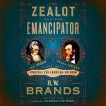 The Zealot and the Emancipator John Brown, Abraham Lincoln, and the Struggle for American Freedom, H. W. Brands
