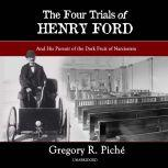 The Four Trials of Henry Ford And His Pursuit of the Dark Fruit of Narcissism, Gregory R. Piche