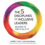 The 5 Disciplines of Inclusive Leaders Unleashing the Power of All of Us, Andres  Tapia