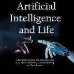 Artificial Intelligence and Life A Complete Guide to the Basic Concepts in AI, Neural Networks, Machine Learning and Data Science, Hans Weber