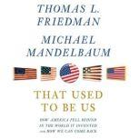 That Used to Be Us How America Fell Behind in the World It Invented and How We Can Come Back, Thomas L. Friedman