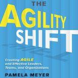 The Agility Shift Creating Agile and Effective Leaders, Teams, and Organizations, Pamela Meyer
