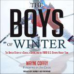 The Boys of Winter The Untold Story of a Coach, a Dream, and the 1980 U.S. Olympic Hockey Team, Wayne Coffey
