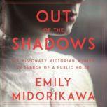 Out of the Shadows Six Visionary Victory Women in Search of a Public Voice, Emily Midorikawa