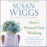 How I Planned Your Wedding The All-True Story of a Mother and Daughter Surviving the Happiest Day of Their Lives, Susan Wiggs