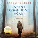 When I Come Home Again A beautiful and heartbreaking WWI novel, based on true events, Caroline Scott