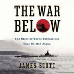 The War Below The Story of Three Submarines That Battled Japan, James Scott
