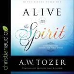 Alive in the Spirit Experiencing the Presence and Power of God, A.W. Tozer
