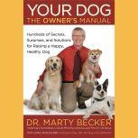 Your Dog: The Owner's Manual Hundreds of Secrets, Surprises, and Solutions for Raising a Happy, Healthy Dog, Marty Becker