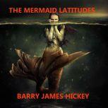 THE MERMAID LATITUDES, Barry James Hickey