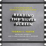 Reading the Silver Screen A Film Lover's Guide to Decoding the Art Form That Moves, Thomas C. Foster