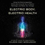 Electric Body, Electric Health Using the Electromagnetism Within (and Around) You to Rewire, Recharge, and Raise Your Voltage, Eileen Day McKusick