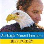 An Eagle Named Freedom My True Story of a Remarkable Friendship, Jeff Guidry
