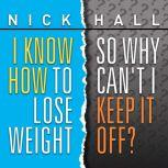 I Know How To Lose Weight So Why Can't I Keep It Off?, Nick Hall