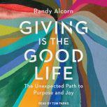 Giving is the Good Life The Unexpected Path to Purpose and Joy, Randy Alcorn