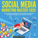 Social Media Marketing Mastery 2020: The Ultimate Blueprint to make money online with Facebook, Instagram, Tik Tok and Twitter, Financial Savage