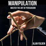 Manipulation - Master the art of Persuasion -, Alan Folden