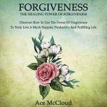 Forgiveness: The Healing Power Of Forgiveness: Discover How To Use The Power Of Forgiveness To Truly Live A Much Happier, Productive And Fulfilling Life, Ace McCloud