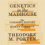Genetics in the Madhouse The Unknown History of Human Heredity, Theodore M. Porter