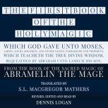 THE FIRST BOOK OF THE HOLY MAGIC, WHICH GOD GAVE UNTO MOSES, AARON, DAVID, SOLOMON, AND OTHER SAINTS, PATRIARCHS AND PROPHETS;  WHICH TEACHETH THE TRUE DIVINE WISDOM. BEQUEATHED BY ABRAHAM UNTO LAMECH HIS SON. From the Sacred Magic of Abramelin the Mage, S.L. MacGregor Mathers