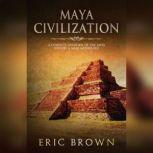 Maya Civilization A Complete Overview Of The Maya History & Maya Mythology, Eric Brown