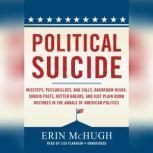 Political Suicide Missteps, Peccadilloes, Bad Calls, Backroom Hijinx, Sordid Pasts, Rotten Breaks, and Just Plain Dumb Mistakes in the Annals of American Politics, Erin McHugh