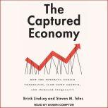 The Captured Economy How the Powerful Enrich Themselves, Slow Down Growth, and Increase Inequality, Brink Lindsey