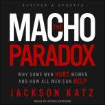 The Macho Paradox Why Some Men Hurt Women and How All Men Can Help, Jackson Katz