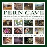Fern Cave: The Discovery, Exploration, and History of Alabama's Greatest Cave, Jennifer Pinkley