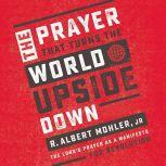 The Prayer That Turns the World Upside Down The Lord's Prayer as a Manifesto for Revolution, R. Albert Mohler, Jr.