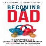 Becoming a Dad The First-Time Dad's Guide to Pregnancy Preparation (101 Tips for Expectant Dads), Lisa Marshall