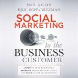 Social Marketing to the Business Customer Listen to Your B2B Market, Generate Major Account Leads, and Build Client Relationships, Paul Gillin