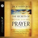 The Secrets of Intercessory Prayer Unleashing God's Power in the Lives of Those You Love, Jack Hayford